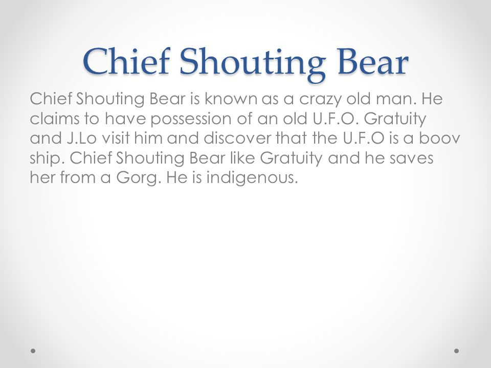 Chief Shouting Bear Chief Shouting Bear is known as a crazy old man.