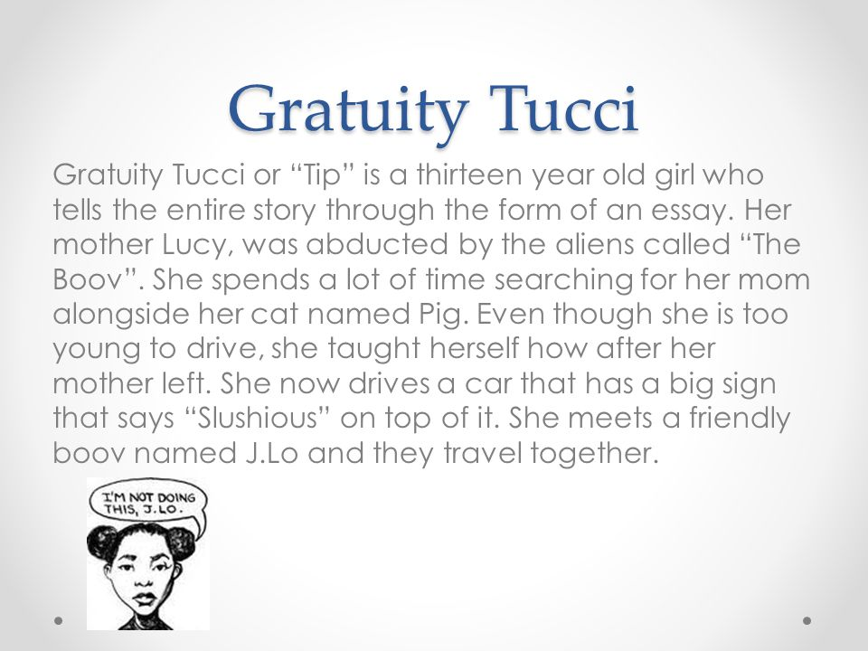 Gratuity Tucci Gratuity Tucci or Tip is a thirteen year old girl who tells the entire story through the form of an essay.