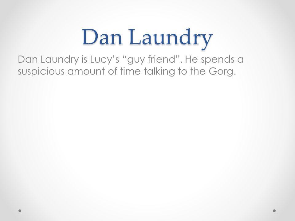 Dan Laundry Dan Laundry is Lucy's guy friend .