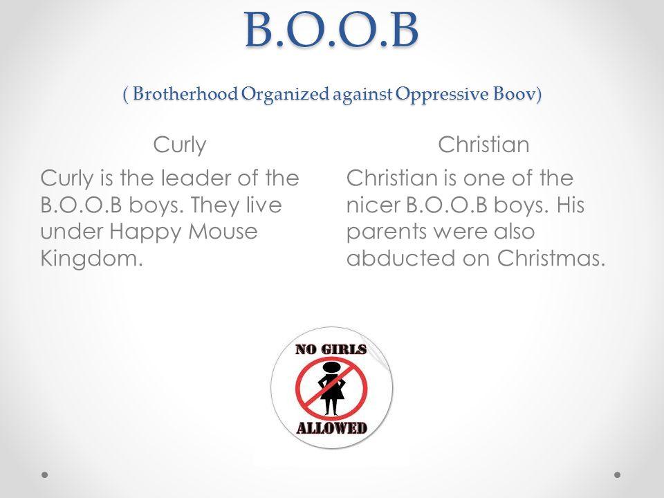 B.O.O.B ( Brotherhood Organized against Oppressive Boov) CurlyChristian Curly is the leader of the B.O.O.B boys.