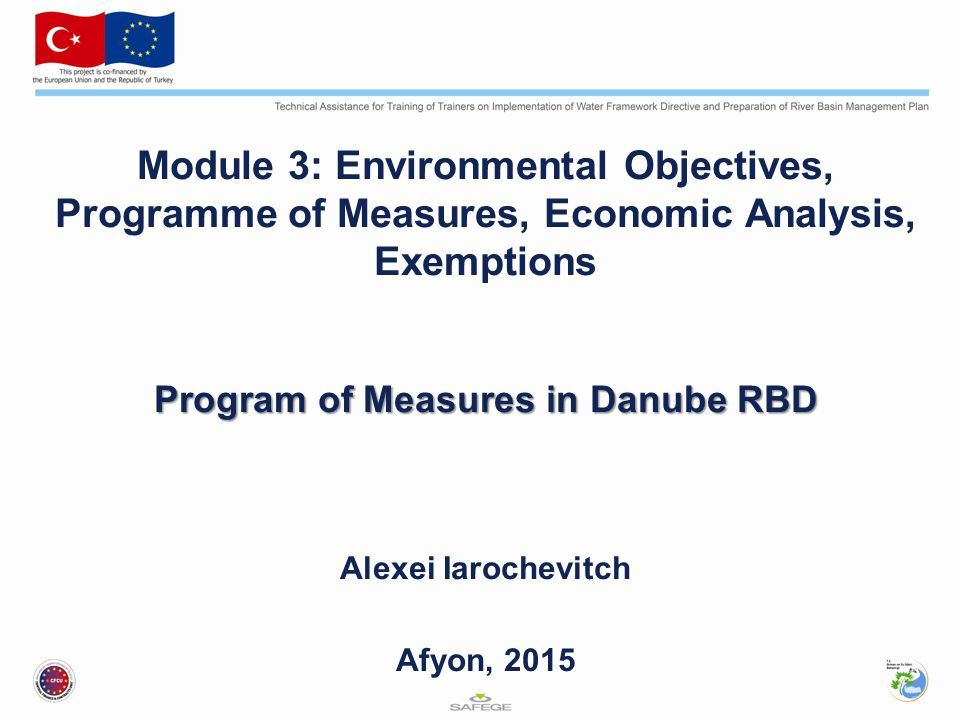 Module 3: Environmental Objectives, Programme of Measures, Economic Analysis, Exemptions Program of Measures in Danube RBD Alexei Iarochevitch Afyon, 2015