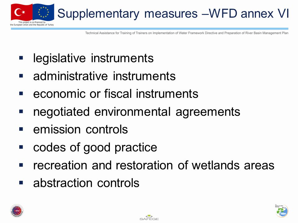 Supplementary measures –WFD annex VI  legislative instruments  administrative instruments  economic or fiscal instruments  negotiated environmental agreements  emission controls  codes of good practice  recreation and restoration of wetlands areas  abstraction controls