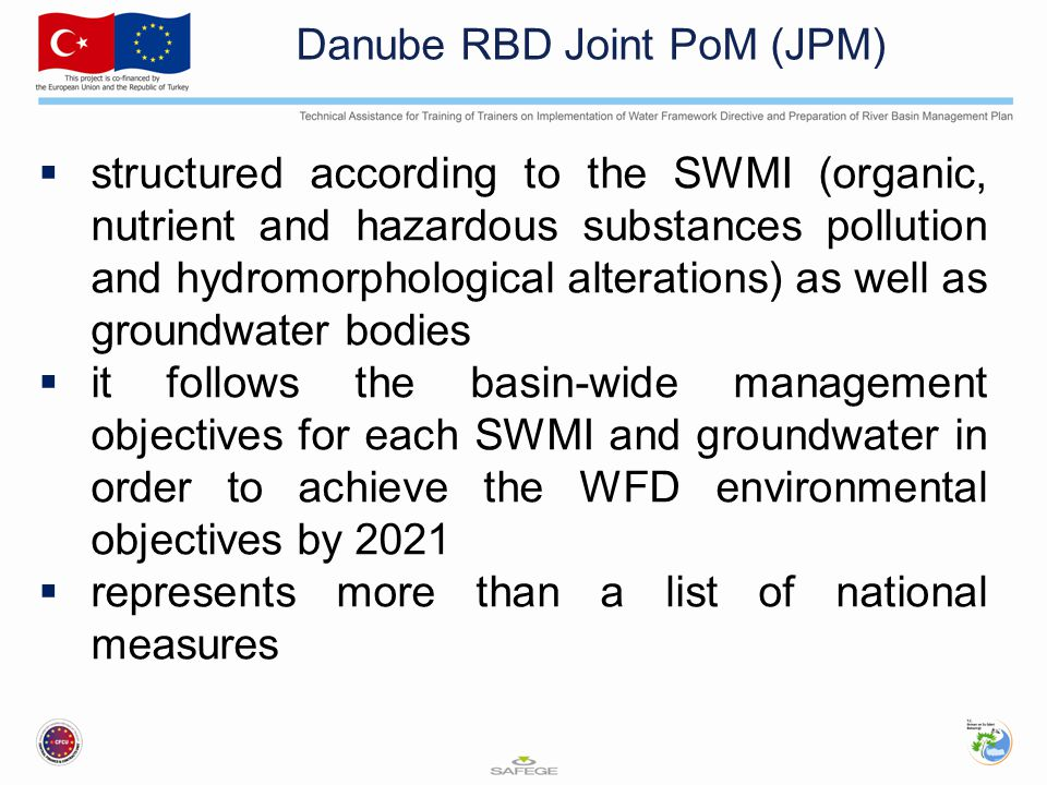 Danube RBD Joint PoM (JPM)  structured according to the SWMI (organic, nutrient and hazardous substances pollution and hydromorphological alterations) as well as groundwater bodies  it follows the basin-wide management objectives for each SWMI and groundwater in order to achieve the WFD environmental objectives by 2021  represents more than a list of national measures