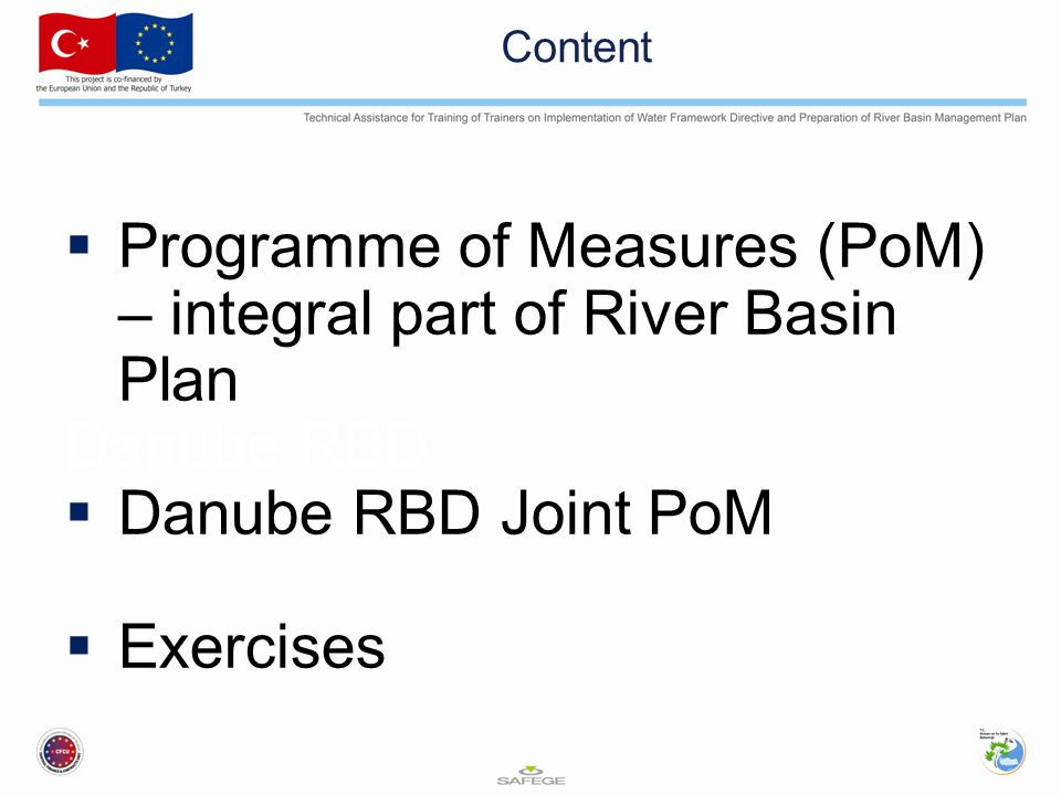 Content  Programme of Measures (PoM) – integral part of River Basin Plan Danube RBD  Danube RBD Joint PoM  Exercises