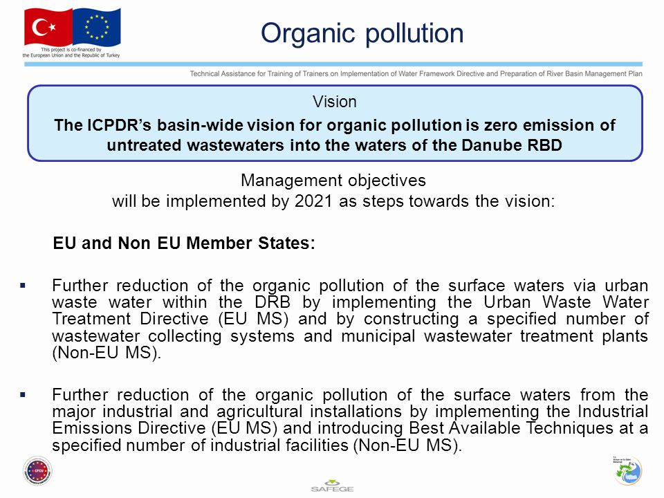 Vision The ICPDR's basin-wide vision for organic pollution is zero emission of untreated wastewaters into the waters of the Danube RBD Organic pollution Management objectives will be implemented by 2021 as steps towards the vision: EU and Non EU Member States:  Further reduction of the organic pollution of the surface waters via urban waste water within the DRB by implementing the Urban Waste Water Treatment Directive (EU MS) and by constructing a specified number of wastewater collecting systems and municipal wastewater treatment plants (Non-EU MS).