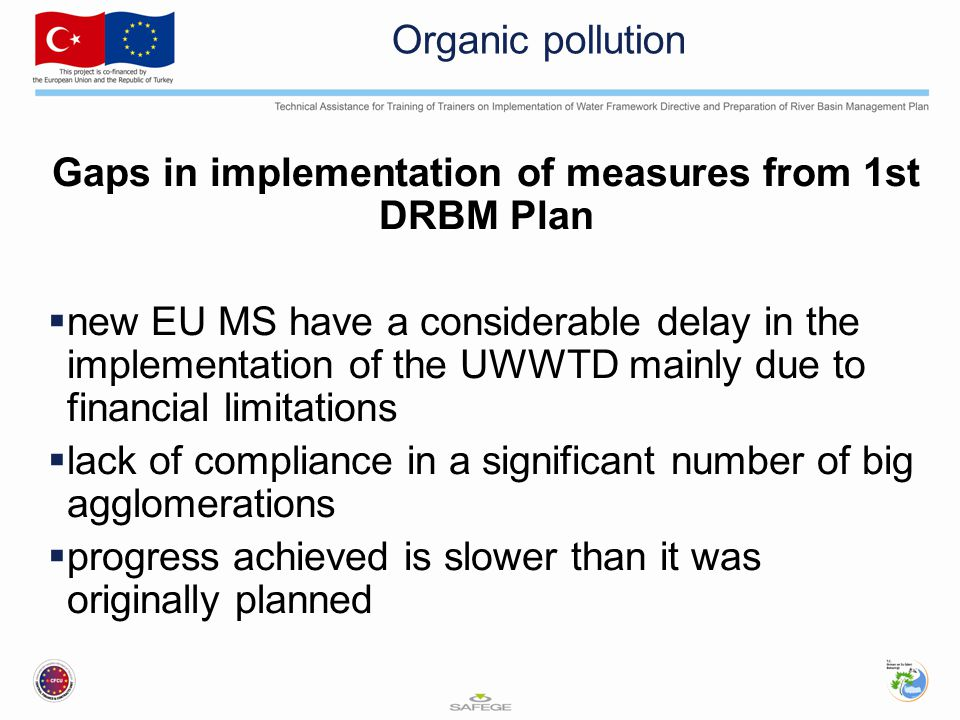 Organic pollution Gaps in implementation of measures from 1st DRBM Plan  new EU MS have a considerable delay in the implementation of the UWWTD mainly due to financial limitations  lack of compliance in a significant number of big agglomerations  progress achieved is slower than it was originally planned