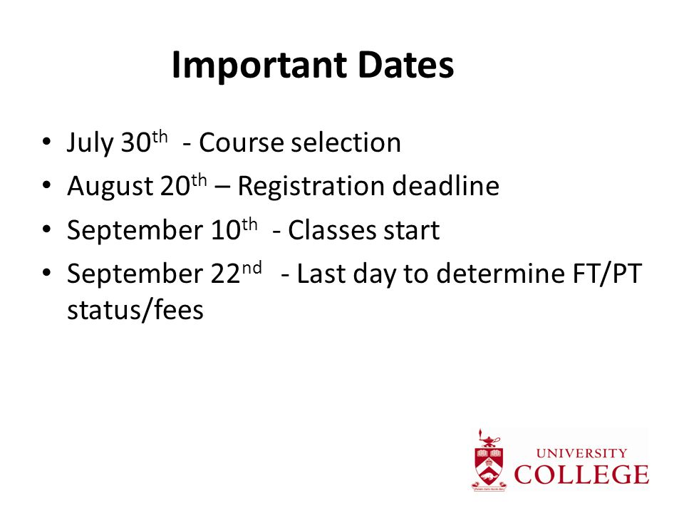 Important Dates July 30 th - Course selection August 20 th – Registration deadline September 10 th - Classes start September 22 nd - Last day to determine FT/PT status/fees