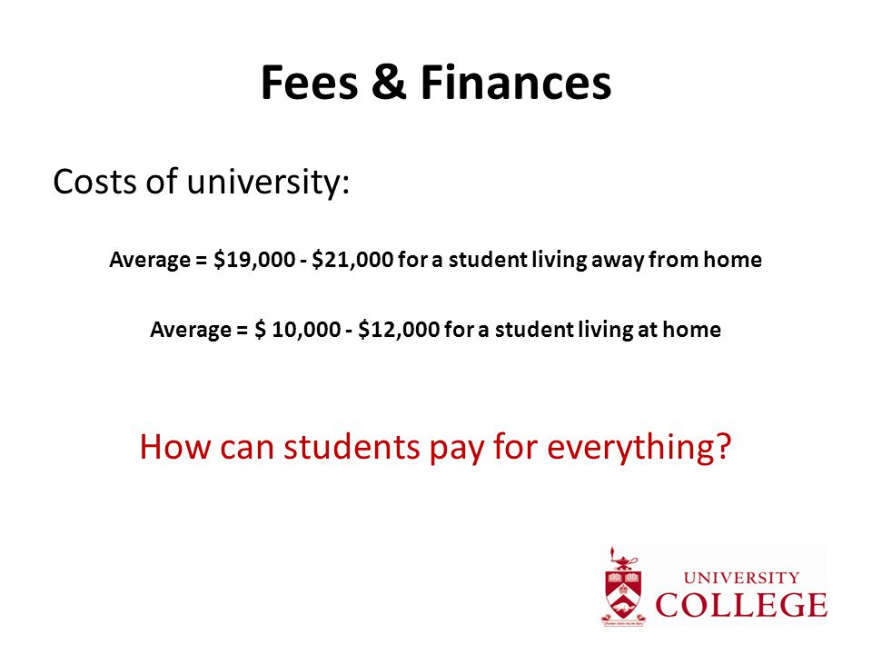 Fees & Finances Costs of university: Average = $19,000 - $21,000 for a student living away from home Average = $ 10,000 - $12,000 for a student living at home How can students pay for everything