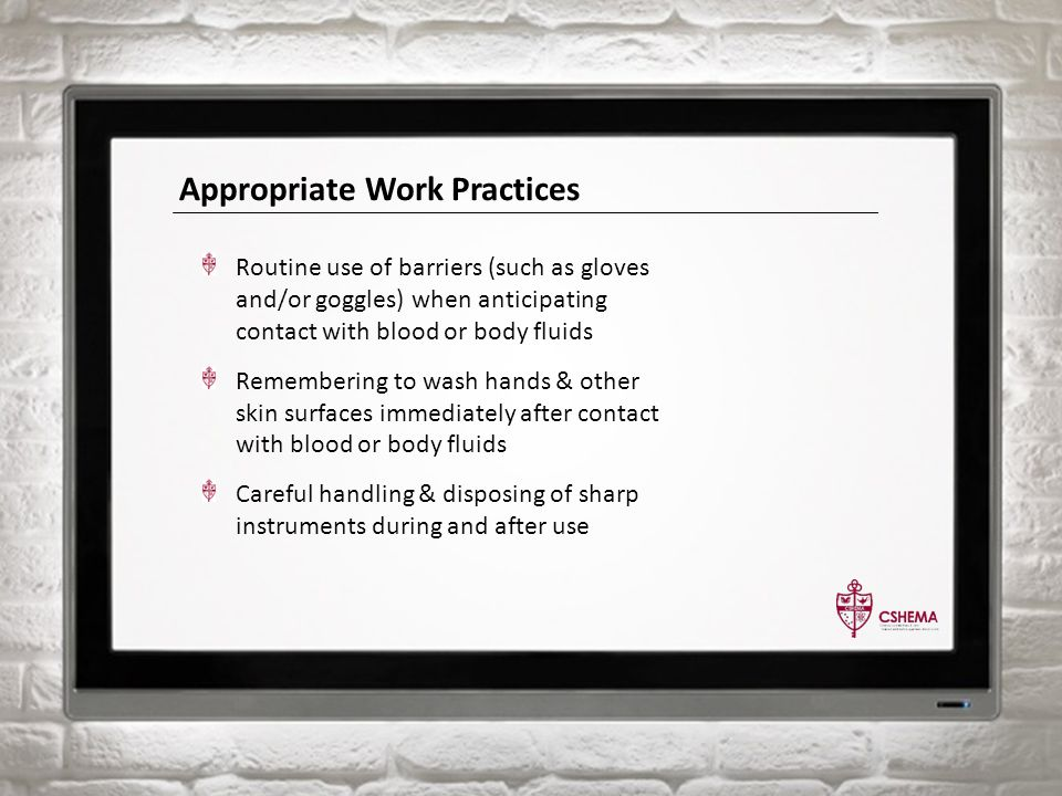 Appropriate Work Practices Routine use of barriers (such as gloves and/or goggles) when anticipating contact with blood or body fluids Remembering to