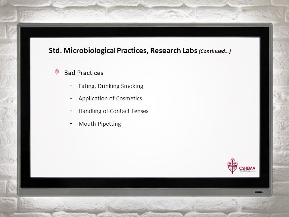 Std. Microbiological Practices, Research Labs (Continued…) Bad Practices - Eating, Drinking Smoking - Application of Cosmetics - Handling of Contact L