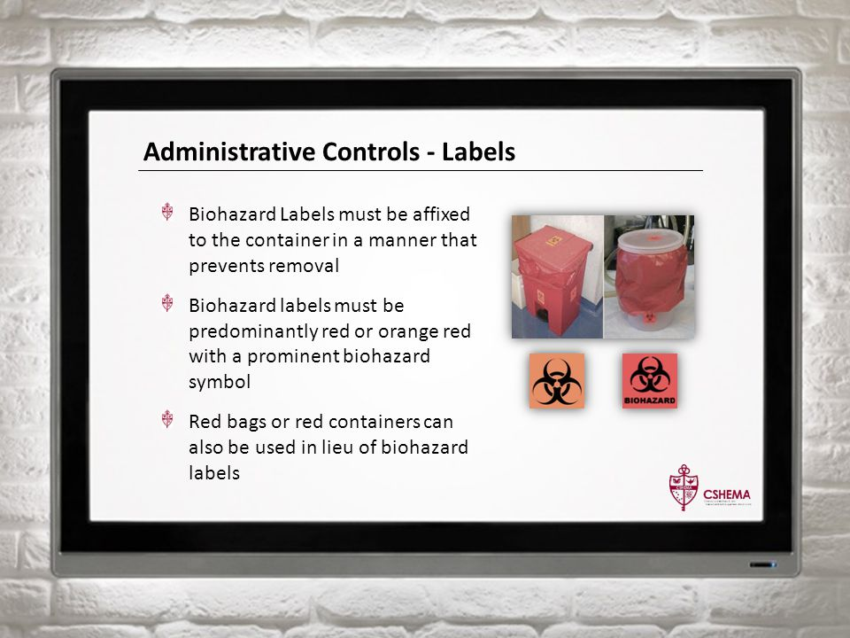 Administrative Controls - Labels Biohazard Labels must be affixed to the container in a manner that prevents removal Biohazard labels must be predomin