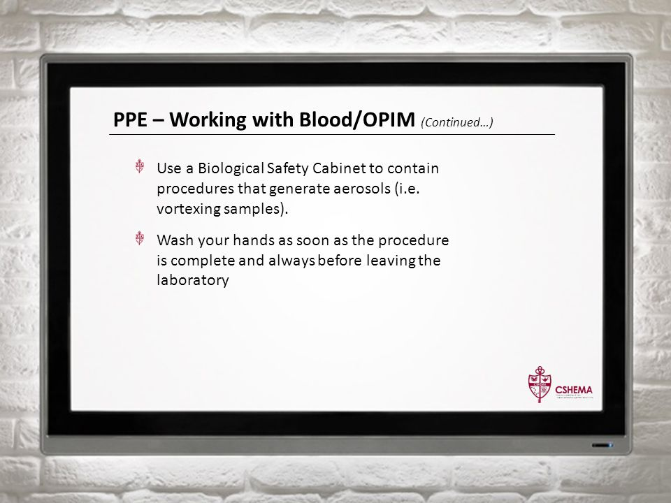 PPE – Working with Blood/OPIM (Continued…) Use a Biological Safety Cabinet to contain procedures that generate aerosols (i.e. vortexing samples). Wash