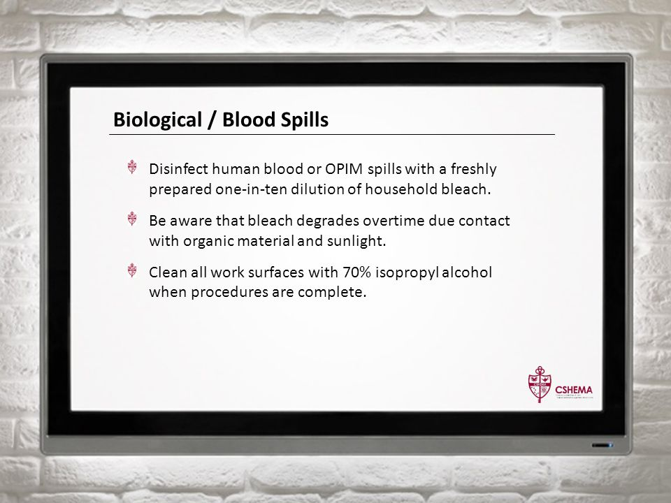 Biological / Blood Spills Disinfect human blood or OPIM spills with a freshly prepared one-in-ten dilution of household bleach. Be aware that bleach d