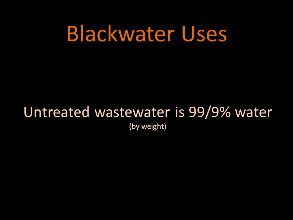 Blackwater Uses Untreated wastewater is 99/9% water (by weight)
