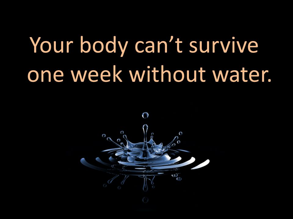 Your body can't survive one week without water.
