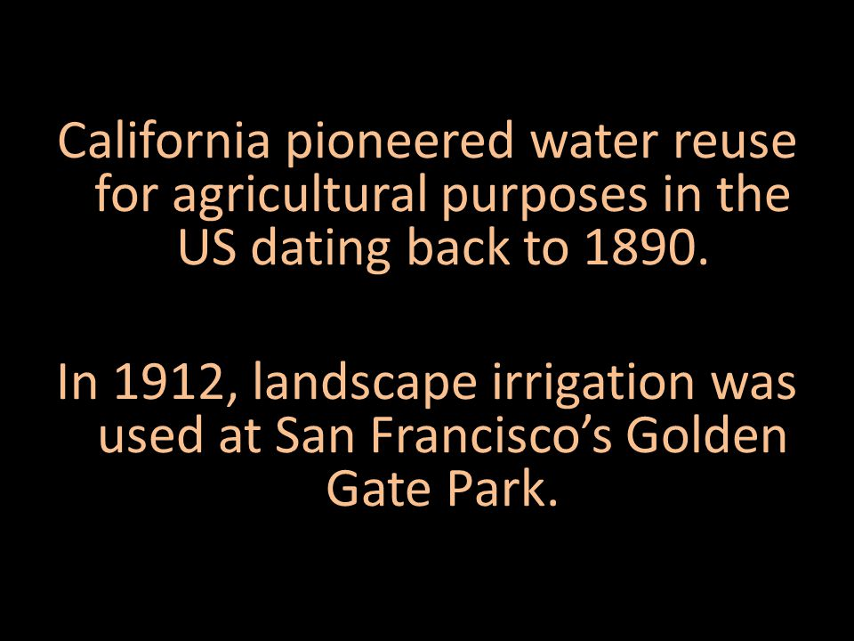 California pioneered water reuse for agricultural purposes in the US dating back to 1890.