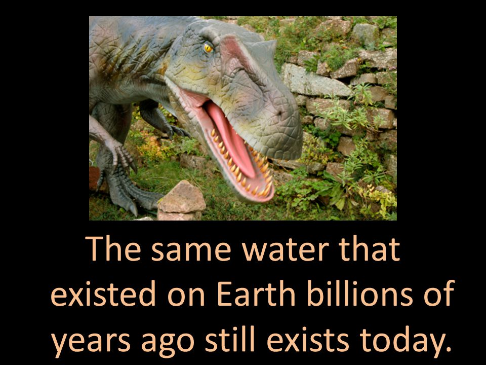 The same water that existed on Earth billions of years ago still exists today.