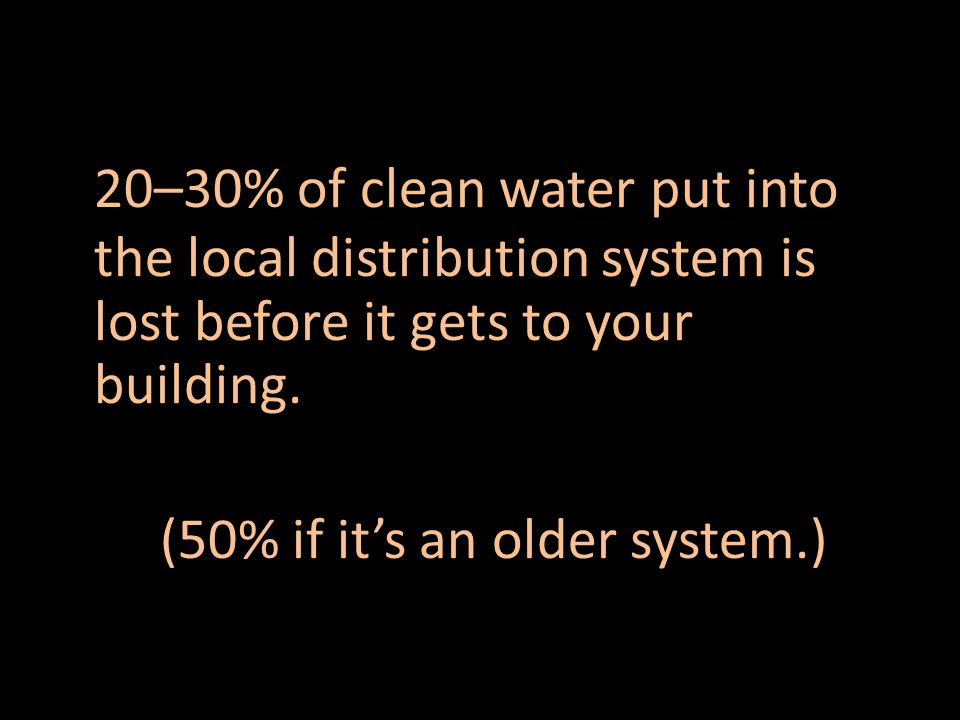20–30% of clean water put into the local distribution system is lost before it gets to your building.