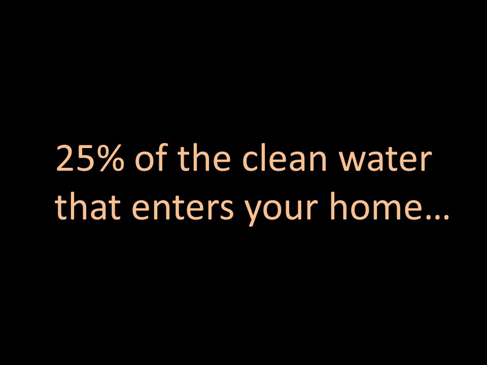 25% of the clean water that enters your home…