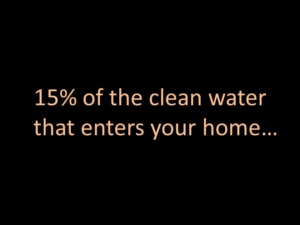 15% of the clean water that enters your home…
