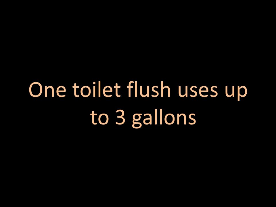 One toilet flush uses up to 3 gallons