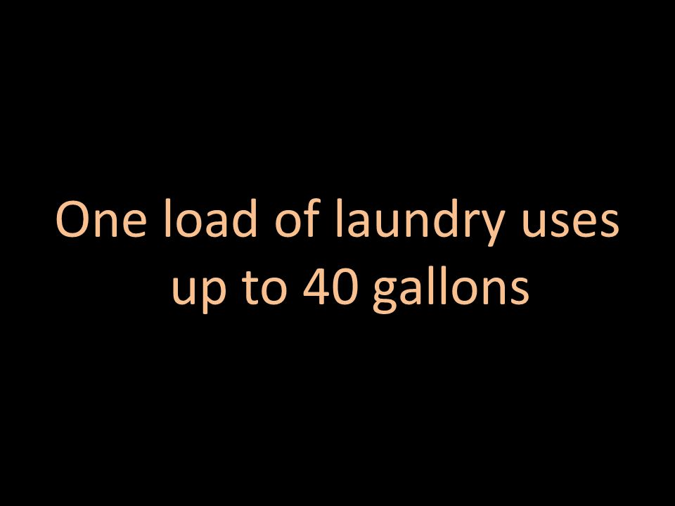 One load of laundry uses up to 40 gallons