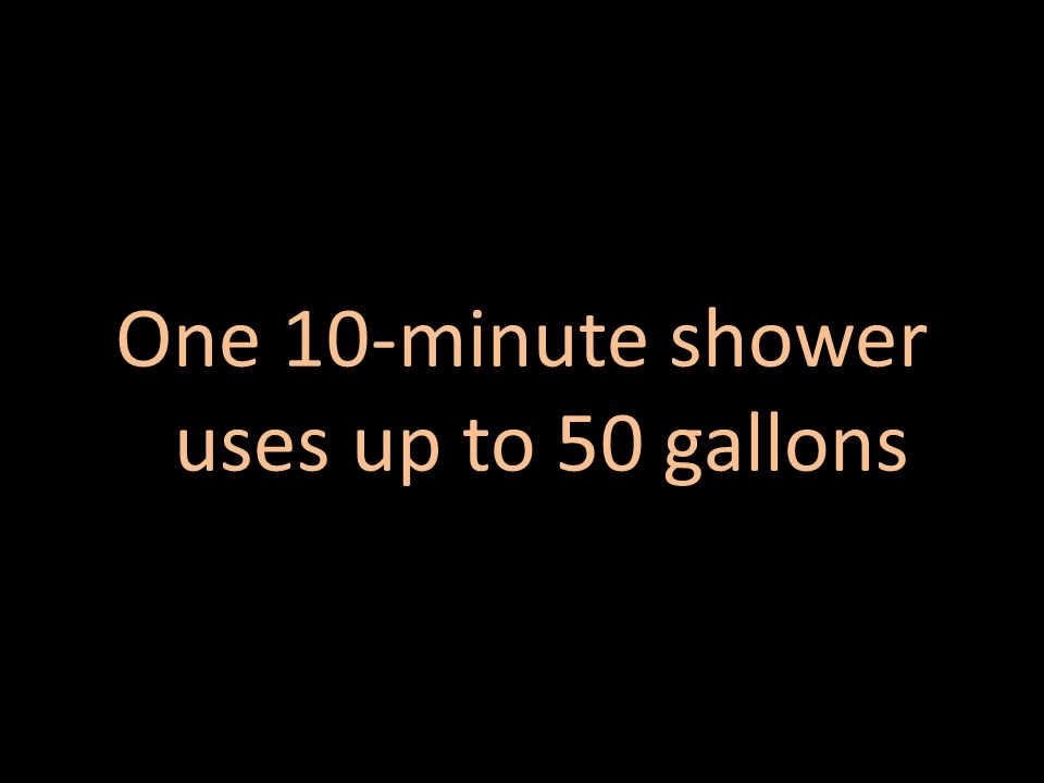 One 10-minute shower uses up to 50 gallons