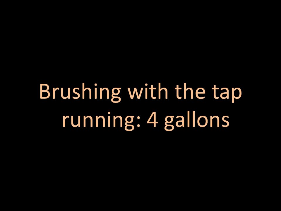 Brushing with the tap running: 4 gallons