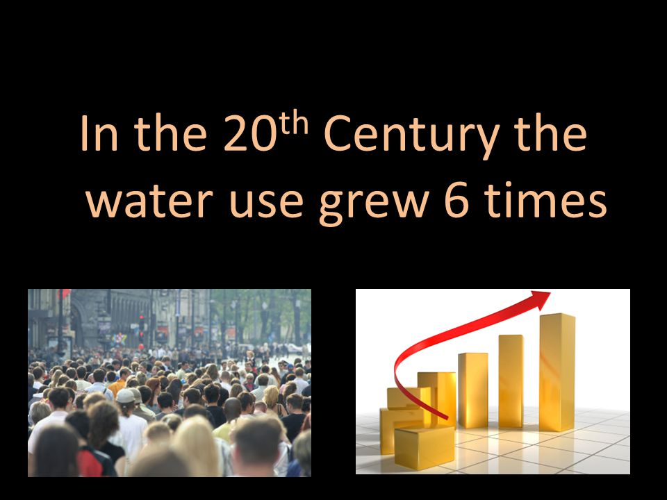 In the 20 th Century the water use grew 6 times