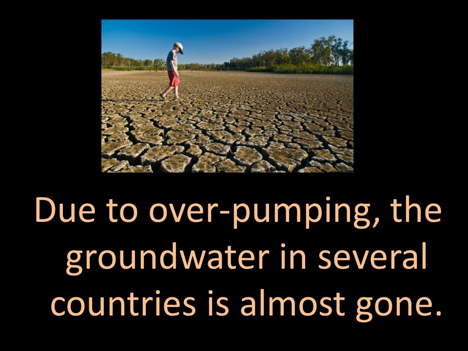 Due to over-pumping, the groundwater in several countries is almost gone.