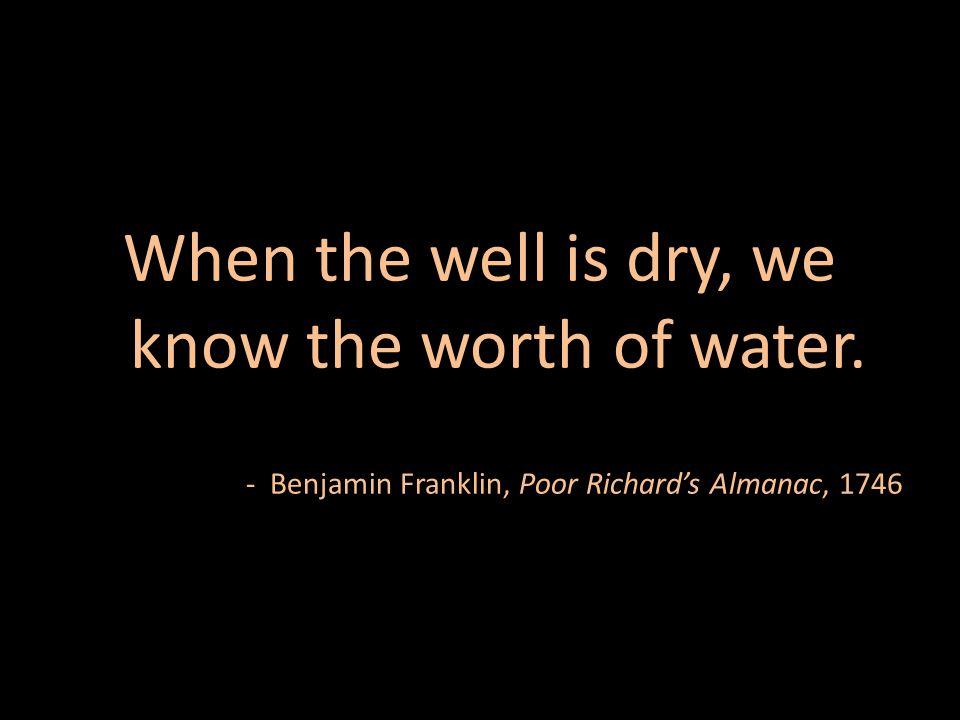 When the well is dry, we know the worth of water. - Benjamin Franklin, Poor Richard's Almanac, 1746