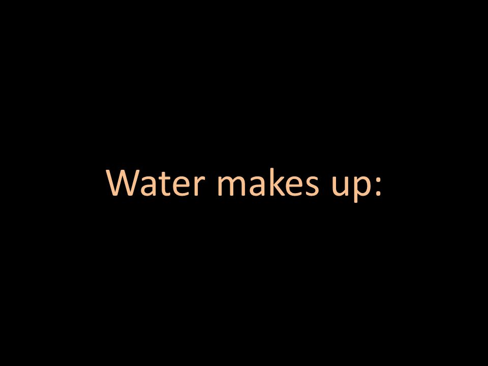 Water makes up: