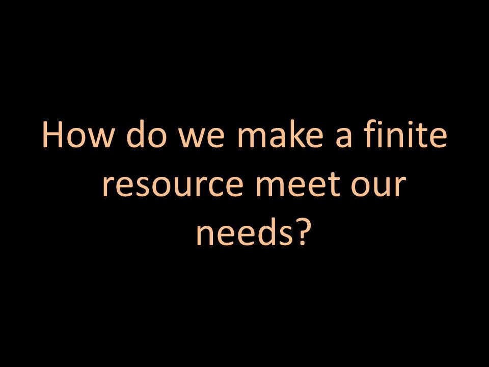 How do we make a finite resource meet our needs