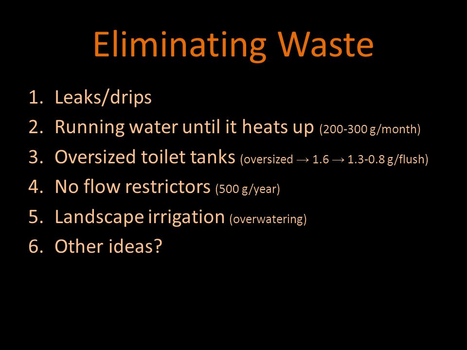 Waste Eliminating Waste 1.Leaks/drips 2.Running water until it heats up (200-300 g/month) 3.Oversized toilet tanks (oversized → 1.6 → 1.3-0.8 g/flush) 4.No flow restrictors (500 g/year) 5.Landscape irrigation (overwatering) 6.Other ideas