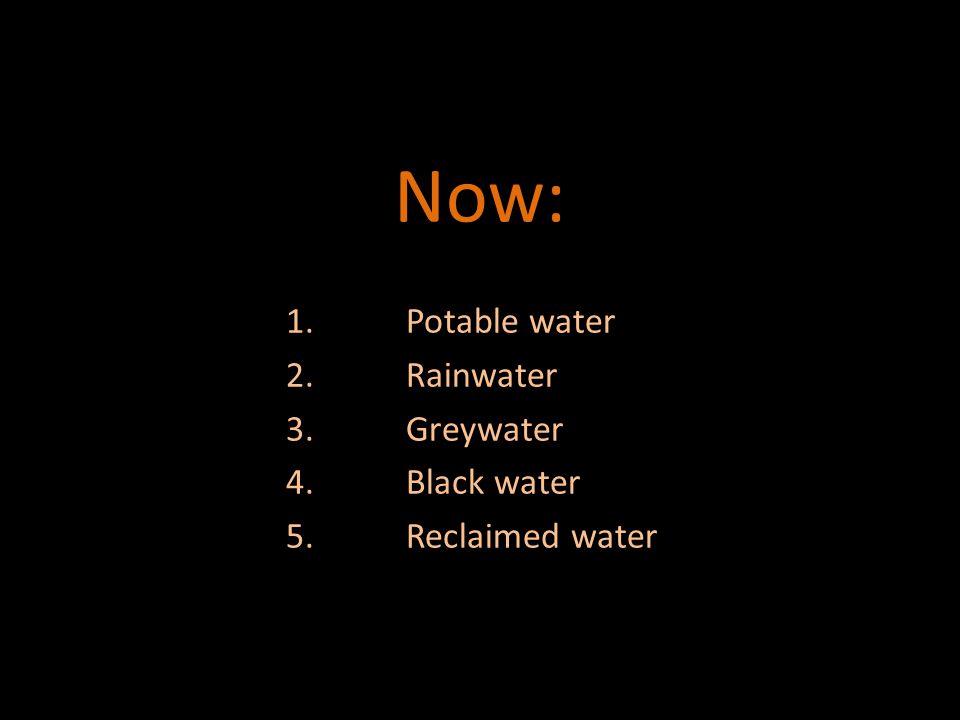 Now: 1.Potable water 2.Rainwater 3.Greywater 4.Black water 5.Reclaimed water