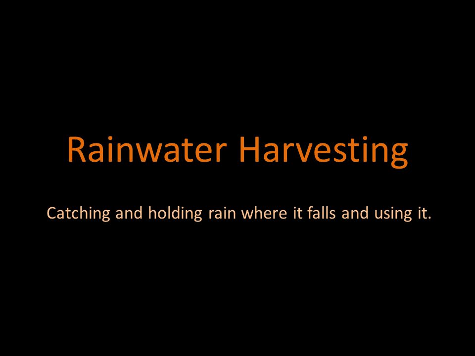 Rainwater Harvesting Catching and holding rain where it falls and using it.