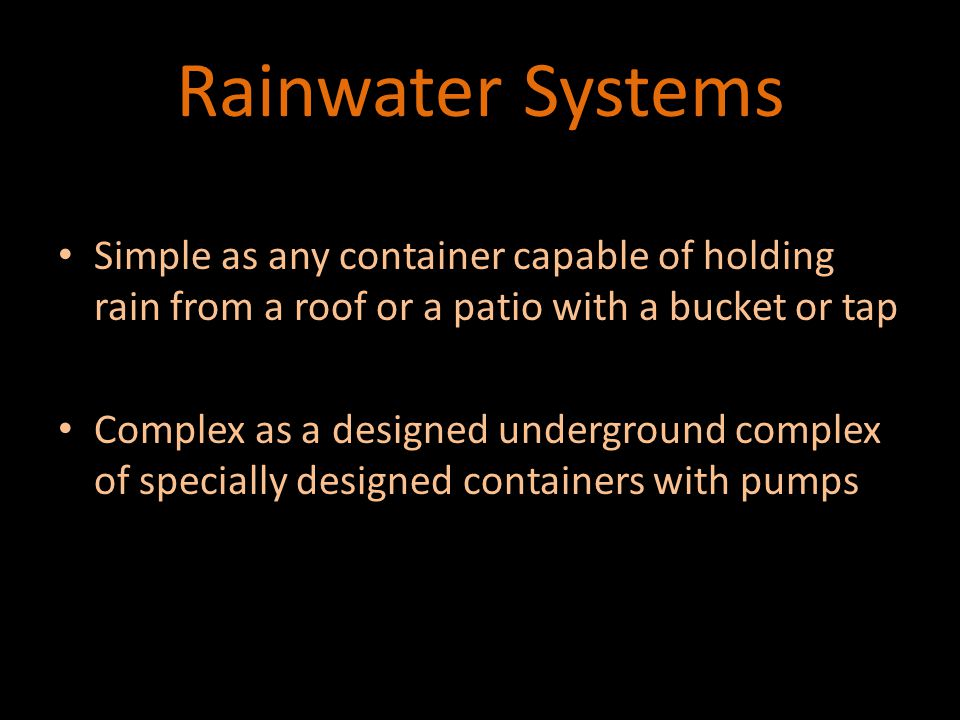 Rainwater Systems Simple as any container capable of holding rain from a roof or a patio with a bucket or tap Simple as any container capable of holding rain from a roof or a patio with a bucket or tap Complex as a designed underground complex of specially designed containers with pumps Complex as a designed underground complex of specially designed containers with pumps