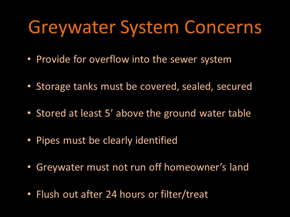 Greywater System Concerns Provide for overflow into the sewer system Provide for overflow into the sewer system Storage tanks must be covered, sealed, secured Storage tanks must be covered, sealed, secured Stored at least 5' above the ground water table Stored at least 5' above the ground water table Pipes must be clearly identified Pipes must be clearly identified Greywater must not run off homeowner's land Greywater must not run off homeowner's land Flush out after 24 hours or filter/treat Flush out after 24 hours or filter/treat