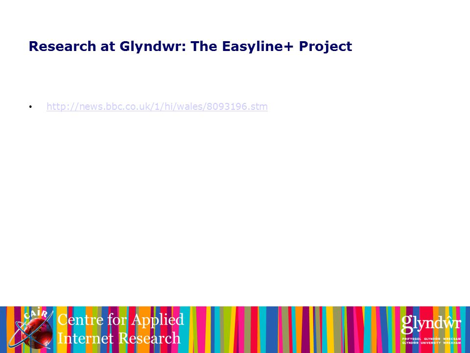 Centre for Applied Internet Research Research at Glyndwr: The Easyline+ Project http://news.bbc.co.uk/1/hi/wales/8093196.stm