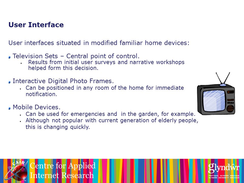 Centre for Applied Internet Research User Interface User interfaces situated in modified familiar home devices: Television Sets – Central point of control.