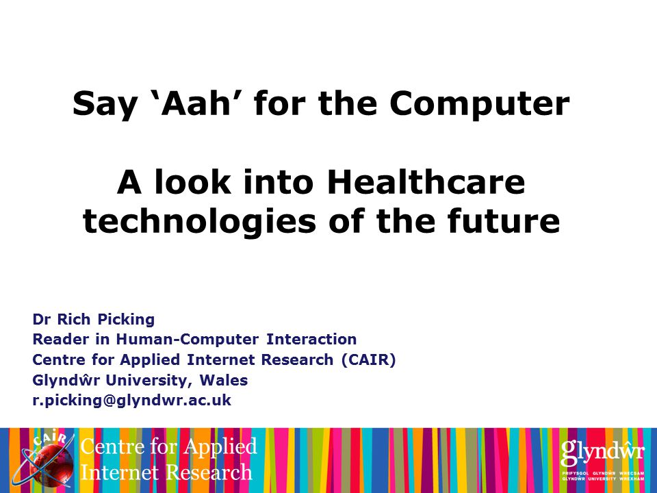 Centre for Applied Internet Research Say 'Aah' for the Computer A look into Healthcare technologies of the future Dr Rich Picking Reader in Human-Computer Interaction Centre for Applied Internet Research (CAIR) Glyndŵr University, Wales r.picking@glyndwr.ac.uk