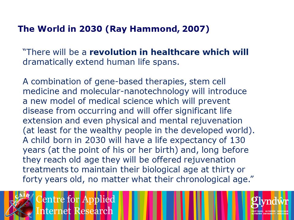 Centre for Applied Internet Research The World in 2030 (Ray Hammond, 2007) There will be a revolution in healthcare which will dramatically extend human life spans.