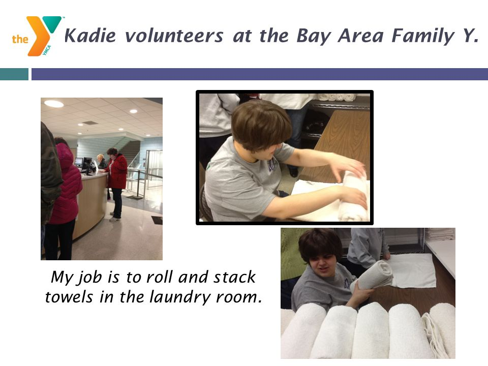 My job is to roll and stack towels in the laundry room. Kadie volunteers at the Bay Area Family Y.