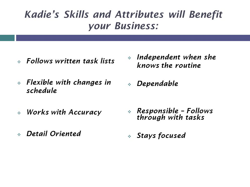 Kadie's Skills and Attributes will Benefit your Business:  Follows written task lists  Flexible with changes in schedule  Works with Accuracy  Detail Oriented  Independent when she knows the routine  Dependable  Responsible – Follows through with tasks  Stays focused