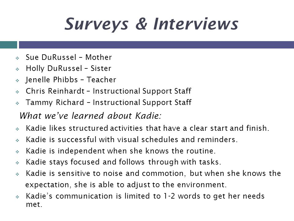 Surveys & Interviews  Sue DuRussel – Mother  Holly DuRussel – Sister  Jenelle Phibbs – Teacher  Chris Reinhardt – Instructional Support Staff  Tammy Richard – Instructional Support Staff What we've learned about Kadie:  Kadie likes structured activities that have a clear start and finish.