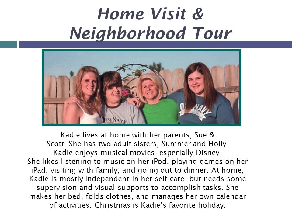 Home Visit & Neighborhood Tour Kadie lives at home with her parents, Sue & Scott.
