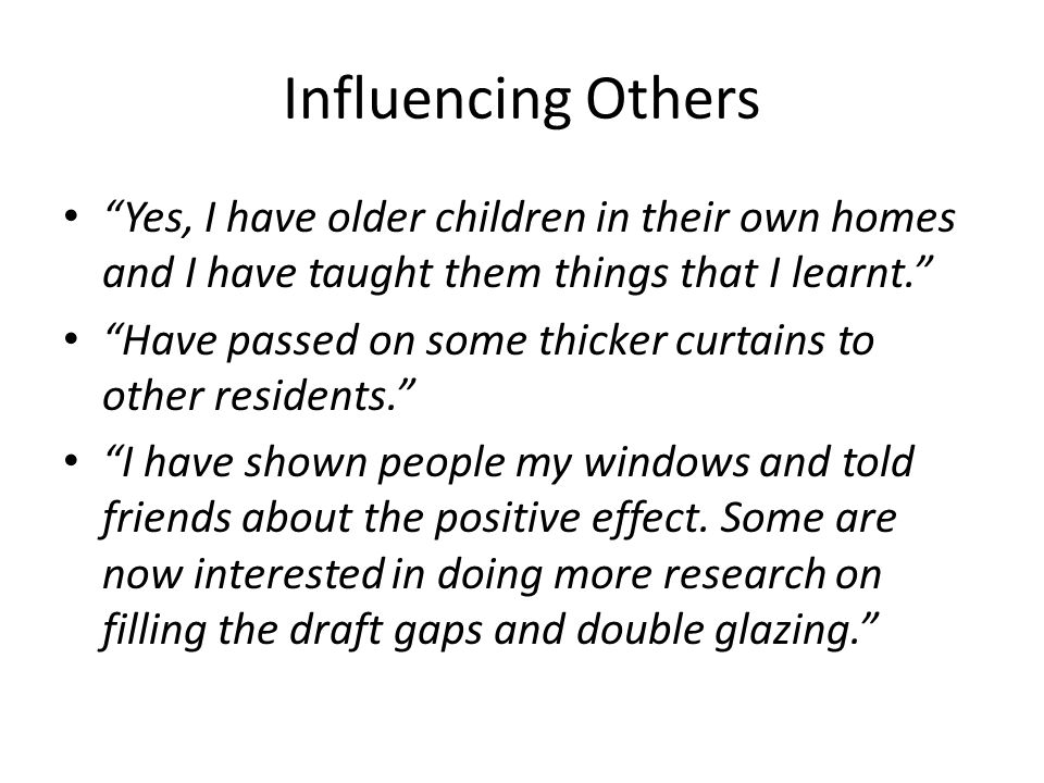 Influencing Others Yes, I have older children in their own homes and I have taught them things that I learnt. Have passed on some thicker curtains to other residents. I have shown people my windows and told friends about the positive effect.