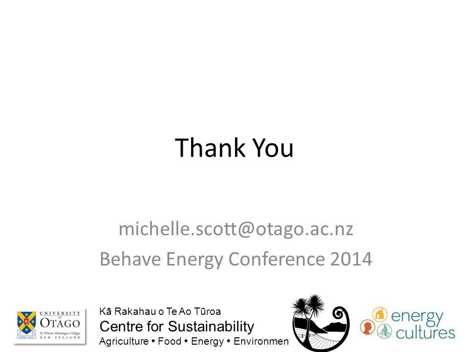 Thank You michelle.scott@otago.ac.nz Behave Energy Conference 2014 Kā Rakahau o Te Ao Tūroa Centre for Sustainability Agriculture  Food  Energy  Environment