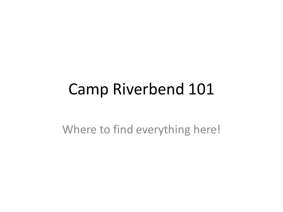 Camp Riverbend 101 Where to find everything here!