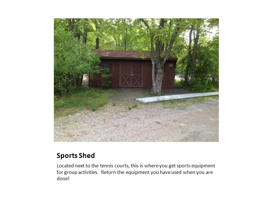 Sports Shed Located next to the tennis courts, this is where you get sports equipment for group activities.